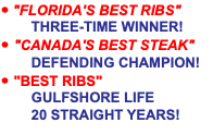 "• ""FLORIDA'S BEST RIBS"" THREE-TIME WINNER! • ""CANADA'S BEST STEAK"" DEFENDING CHAMPION! • ""BEST RIBS"" GULFSHORE LIFE 20 STRAIGHT YEARS!"