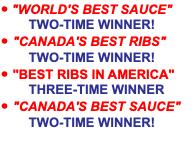 "• ""WORLD'S BEST SAUCE"" TWO-TIME WINNER! • ""CANADA'S BEST RIBS"" TWO-TIME WINNER! • ""BEST RIBS IN AMERICA"" THREE-TIME WINNER • ""CANADA'S BEST SAUCE"" TWO-TIME WINNER!"